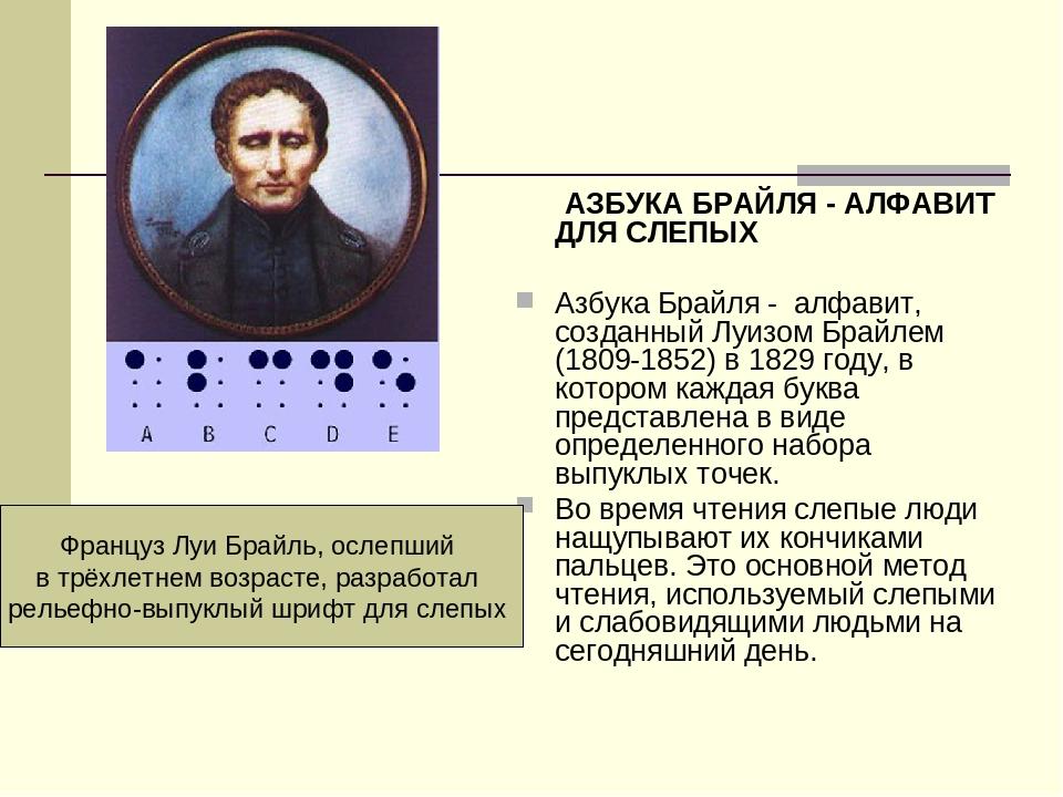 АЗБУКА БРАЙЛЯ - АЛФАВИТ ДЛЯ СЛЕПЫХ Азбука Брайля - алфавит, созданный Луизом Брайлем (1809-1852) в 1829 году, в котором каждая буква представлена в...