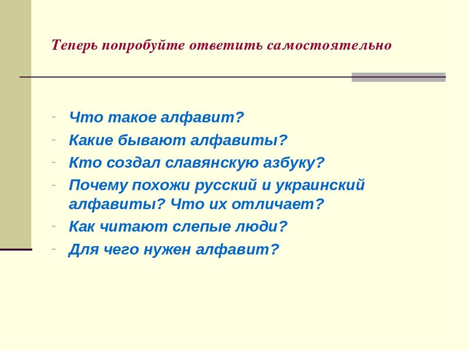 Теперь попробуйте ответить самостоятельно Что такое алфавит? Какие бывают алфавиты? Кто создал славянскую азбуку? Почему похожи русский и украински...