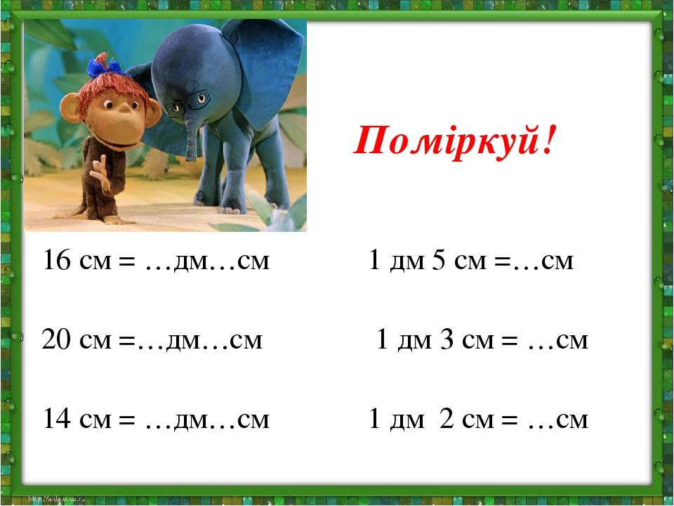 Поміркуй! 16 см = …дм…см 1 дм 5 см =…см 20 см =…дм…см 1 дм 3 см = …см 14 см = …дм…см 1 дм 2 см = …см