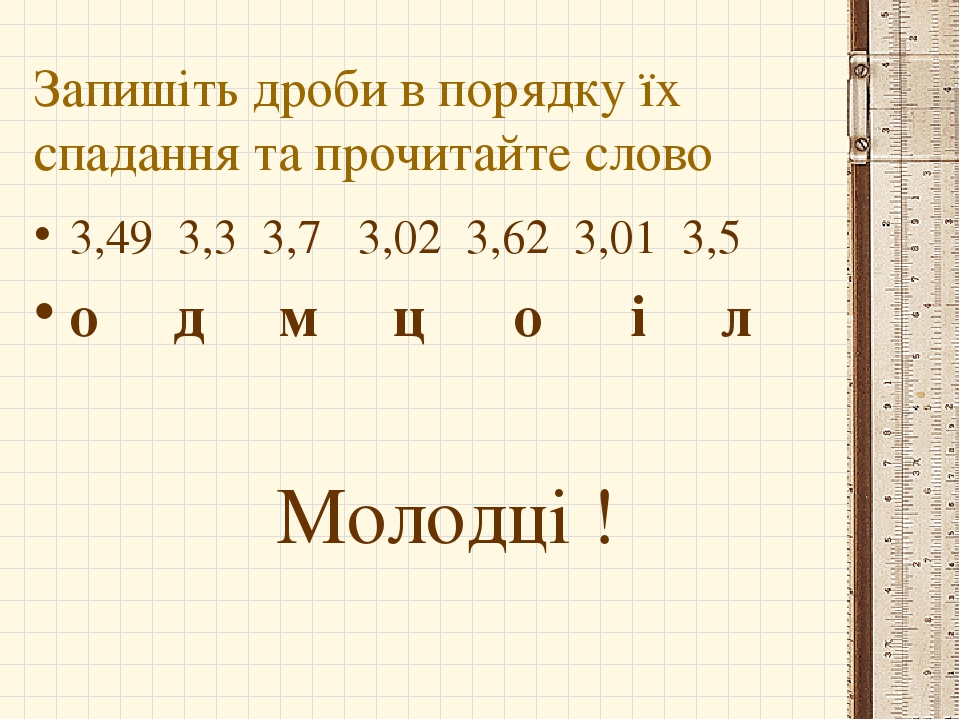 Запишіть дроби в порядку їх спадання та прочитайте слово 3,49 3,3 3,7 3,02 3,62 3,01 3,5 о д м ц о і л Молодці !
