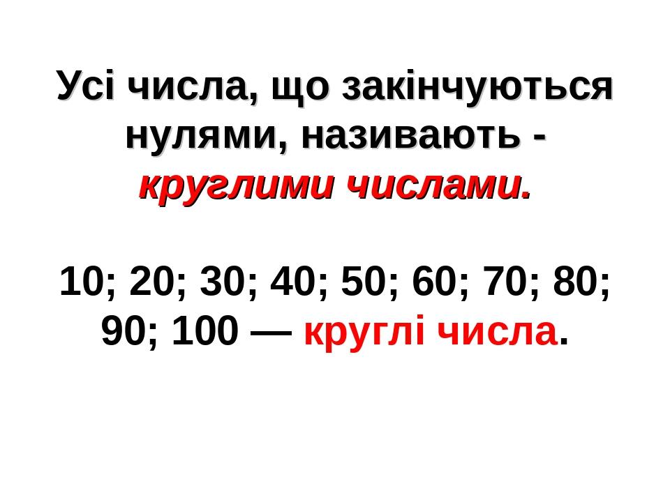 Усі числа, що закінчуються нулями, називають - круглими числами. 10; 20; 30; 40; 50; 60; 70; 80; 90; 100 — круглі числа.