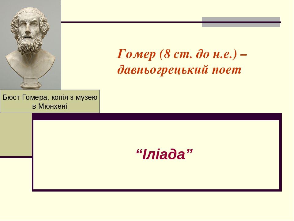 "Гомер (8 ст. до н.е.) – давньогрецький поет ""Іліада"" Бюст Гомера, копія з музею в Мюнхені"