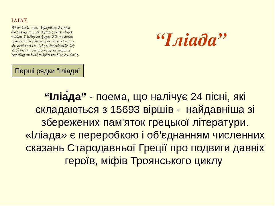 """""""Іліада"""" """"Іліа́да"""" - поема, що налічує 24 пісні, які складаються з 15693 віршів - найдавніша зі збережених пам'яток грецької літератури. «Іліада» є..."""