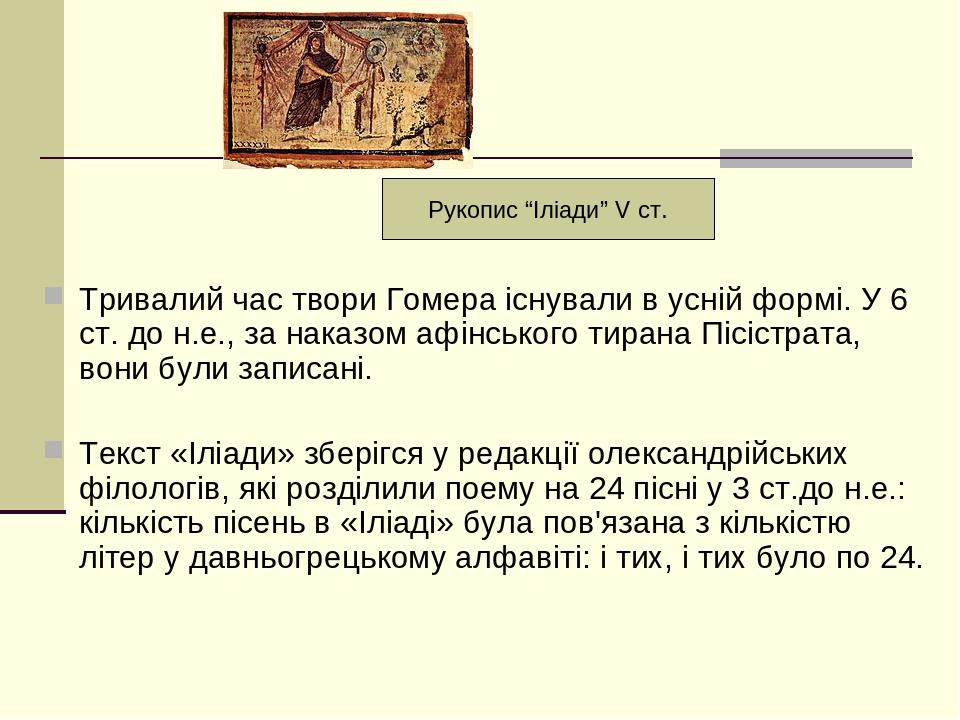 Тривалий час твори Гомера існували в усній формі. У 6 ст. до н.е., за наказом афінського тирана Пісістрата, вони були записані. Текст «Іліади» збер...