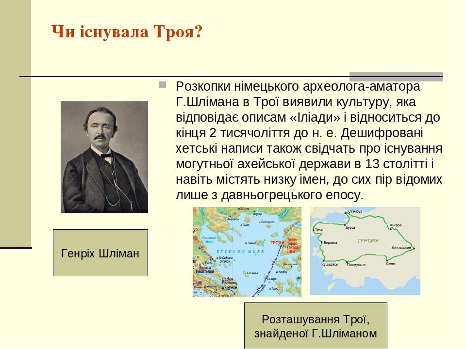 Чи існувала Троя? Розкопки німецького археолога-аматора Г.Шлімана в Трої виявили культуру, яка відповідає описам «Іліади» і відноситься до кінця 2 ...