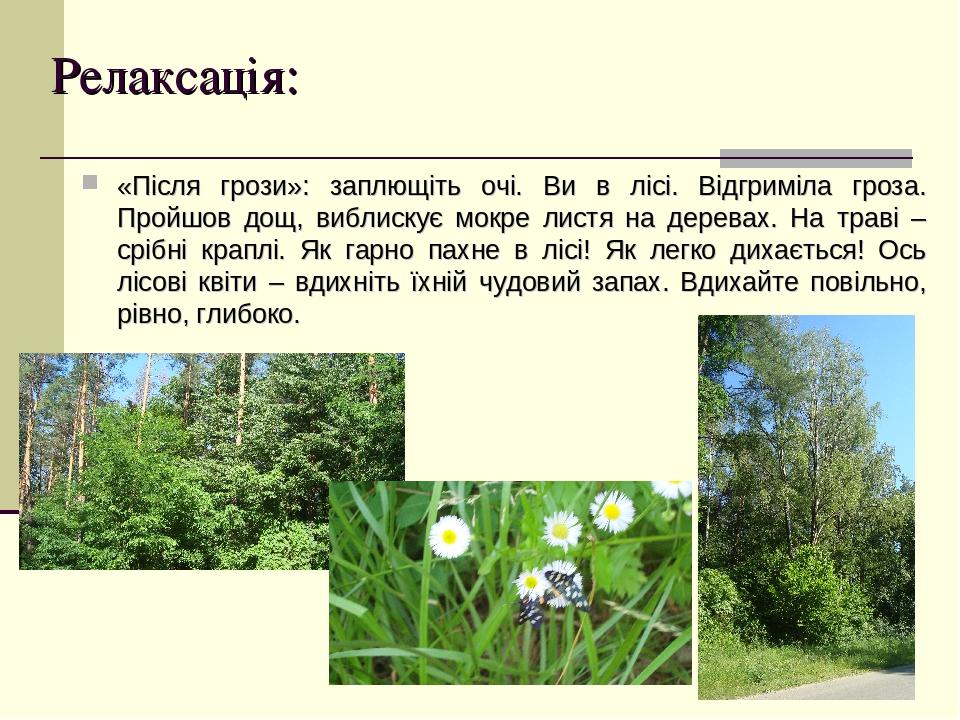 Релаксація: «Після грози»: заплющіть очі. Ви в лісі. Відгриміла гроза. Пройшов дощ, виблискує мокре листя на деревах. На траві – срібні краплі. Як ...