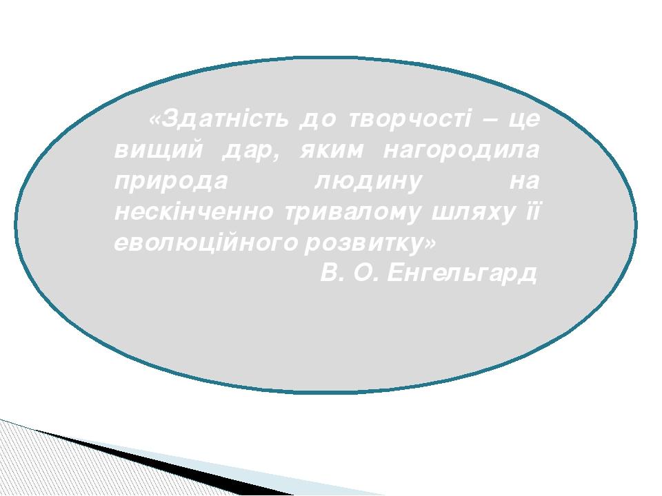 «Здатність до творчості – це вищий дар, яким нагородила природа людину на нескінченно тривалому шляху її еволюційного розвитку» В. О. Енгельгард