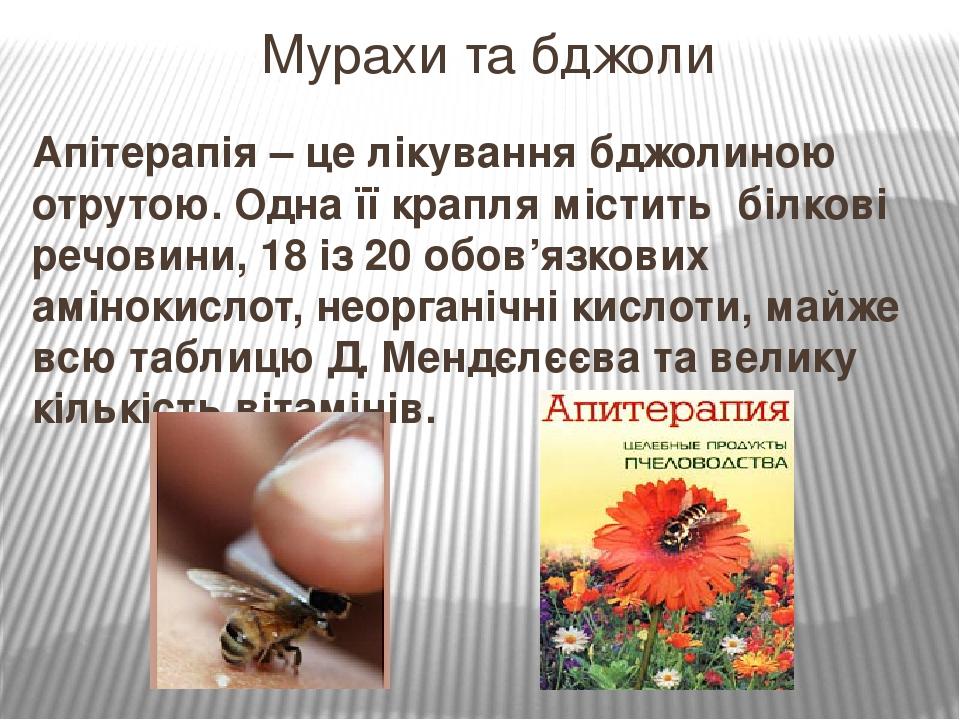 Апітерапія – це лікування бджолиною отрутою. Одна її крапля містить білкові речовини, 18 із 20 обов'язкових амінокислот, неорганічні кислоти, майже...