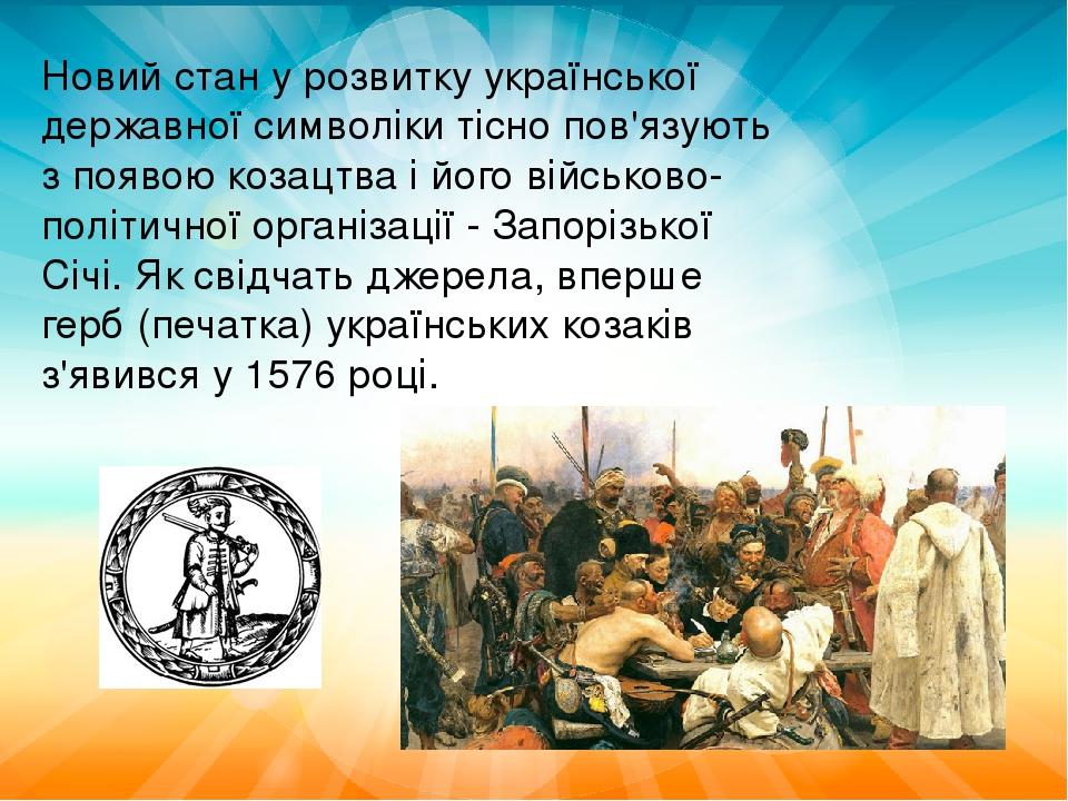 Новий стан у розвитку української державної символіки тісно пов'язують з появою козацтва і його військово-політичної організації - Запорізької Січі...