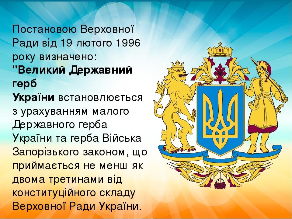 """Постановою Верховної Ради від 19 лютого 1996 року визначено: """"Великий Державний герб Українивстановлюється з урахуванням малого Державного герба ..."""