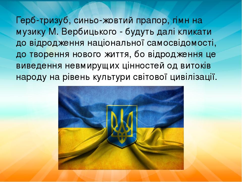 Герб-тризуб, синьо-жовтий прапор, гімн на музику М. Вербицького - будуть далі кликати до відродження національної самосвідомості, до творення новог...