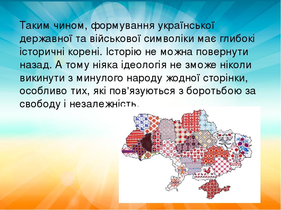 Таким чином, формування української державної та військової символіки має глибокі історичні корені. Історію не можна повернути назад. А тому ніяка ...