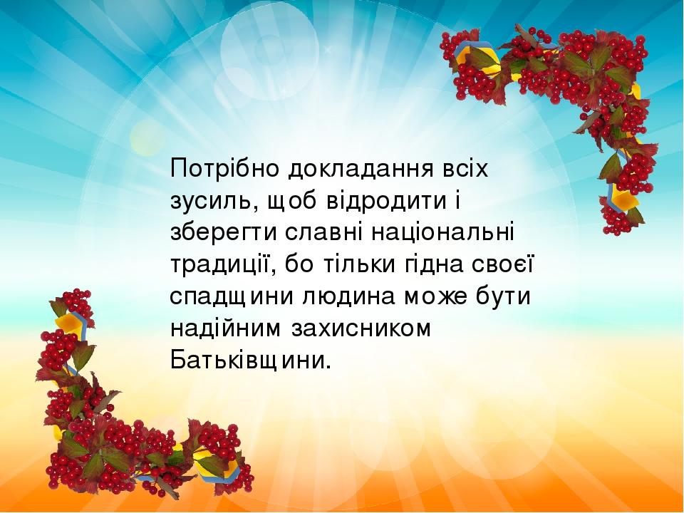 Потрібно докладання всіх зусиль, щоб відродити і зберегти славні національні традиції, бо тільки гідна своєї спадщини людина може бути надійним зах...