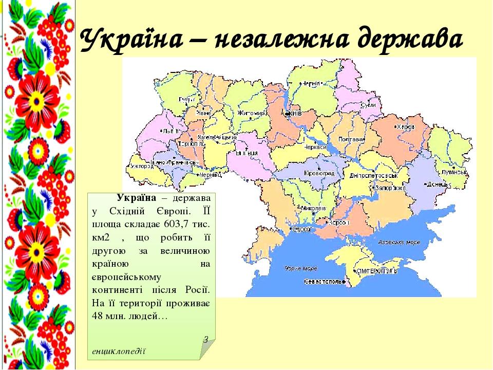 Україна – незалежна держава Україна – держава у Східній Європі. ЇЇ площа складає 603,7 тис. км2 , що робить її другою за величиною країною на європ...