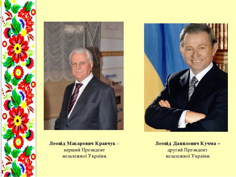 Леонід Макарович Кравчук – перший Президент незалежної України. Леонід Данилович Кучма – другий Президент незалежної України.