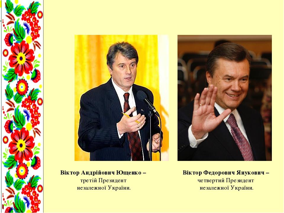 Віктор Андрійович Ющенко – третій Президент незалежної України. Віктор Федорович Янукович – четвертий Президент незалежної України.