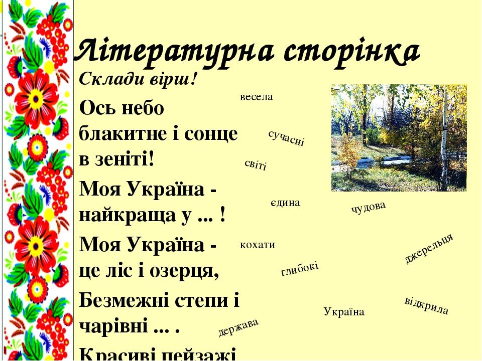 Літературна сторінка Склади вірш! Ось небо блакитне i сонце в зенiтi! Моя Україна - найкраща у ... ! Моя Україна - це ліс і озерця, Безмежні степи ...