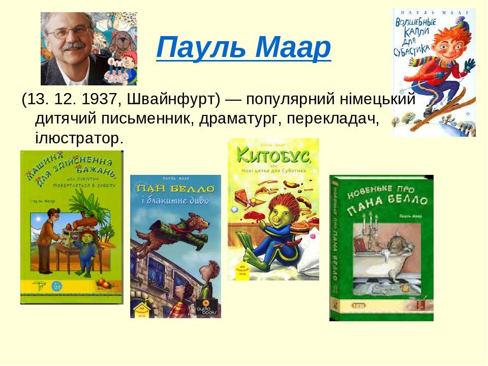 Пауль Маар (13. 12. 1937, Швайнфурт)— популярний німецький дитячий письменник, драматург, перекладач, ілюстратор.