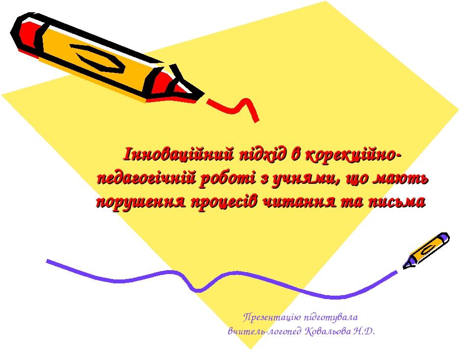 Інноваційний підхід в корекційно-педагогічній роботі з учнями, що мають порушення процесів читання та письма Презентацію підготувала вчитель-логопе...
