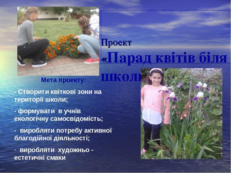 Проект «Парад квітів біля школи» Мета проекту: - Створити квіткові зони на території школи; - формувати в учнів екологічну самосвідомість; - виробл...
