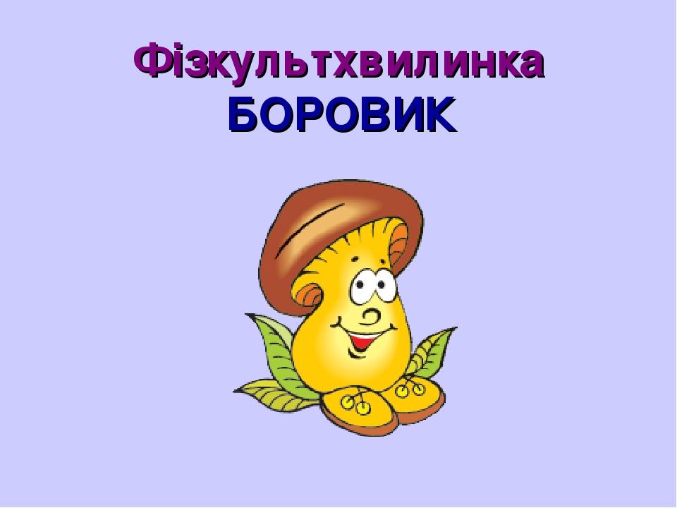 Фізкультхвилинка БОРОВИК