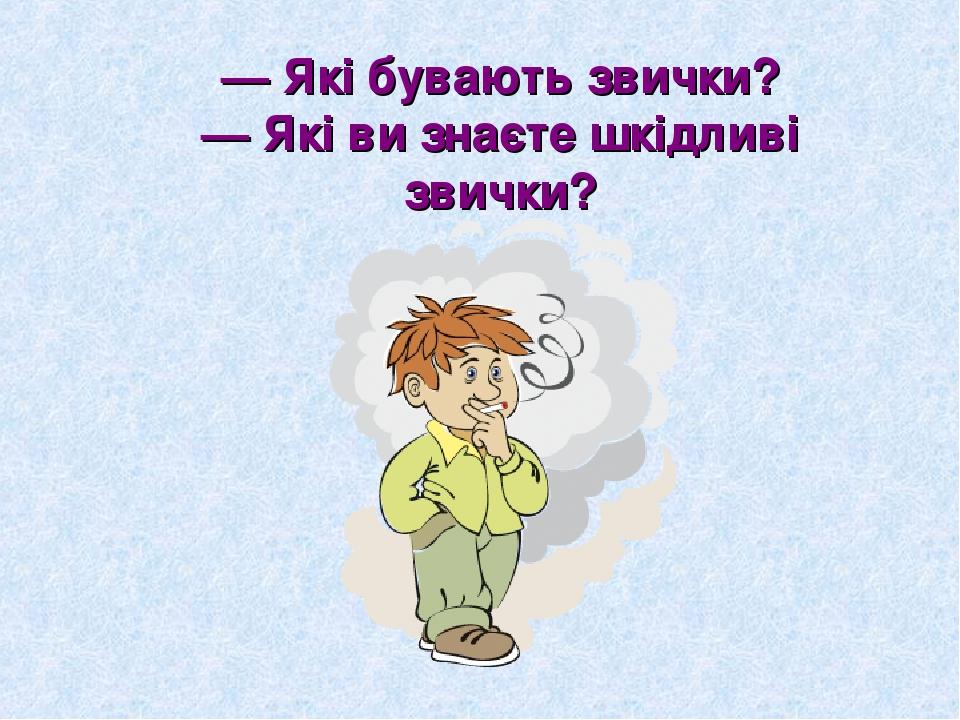 — Які бувають звички? — Які ви знаєте шкідливі звички?