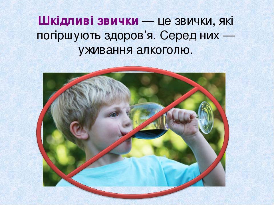 Шкідливі звички — це звички, які погіршують здоров'я. Серед них — уживання алкоголю.