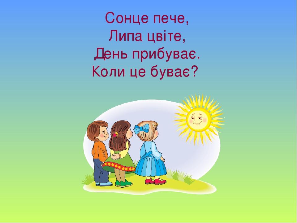 Сонце пече, Липа цвіте, День прибуває. Коли це буває?