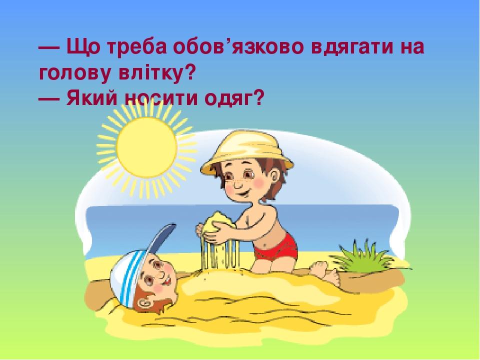 — Що треба обов'язково вдягати на голову влітку? — Який носити одяг?