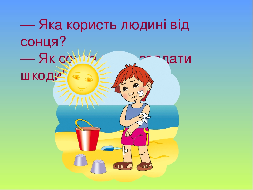 — Яка користь людині від сонця? — Як сонце може завдати шкоди?