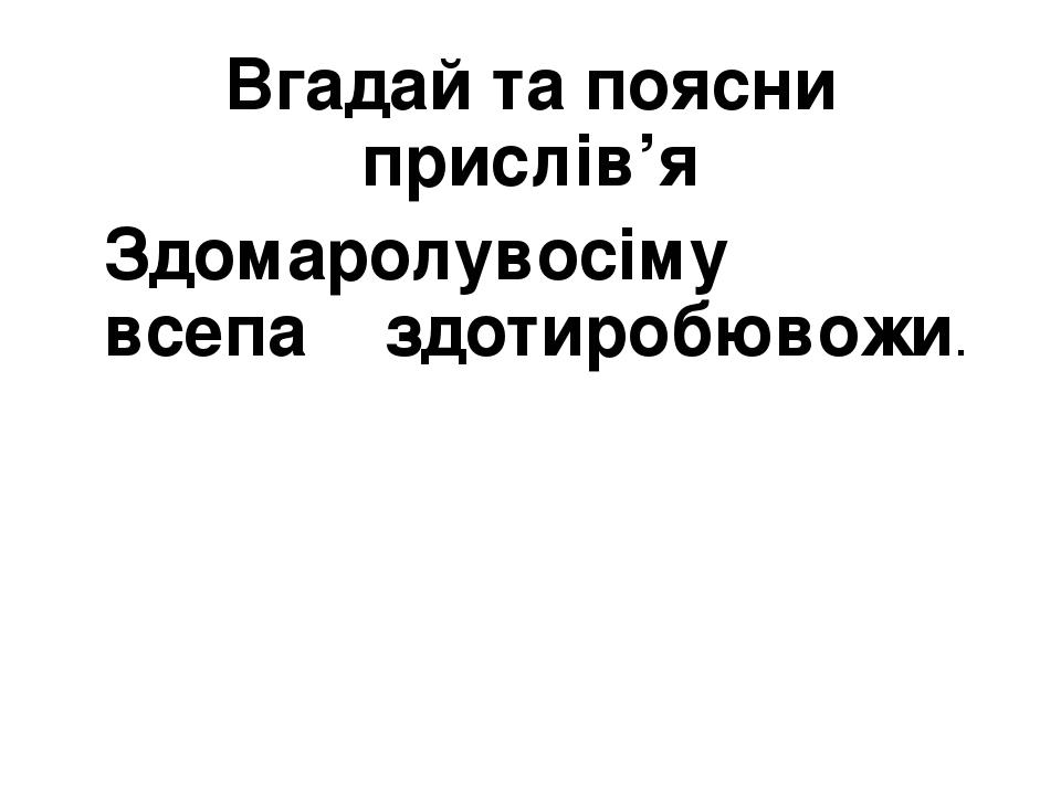Вгадай та поясни прислів'я Здомаролувосіму всепа здотиробювожи.