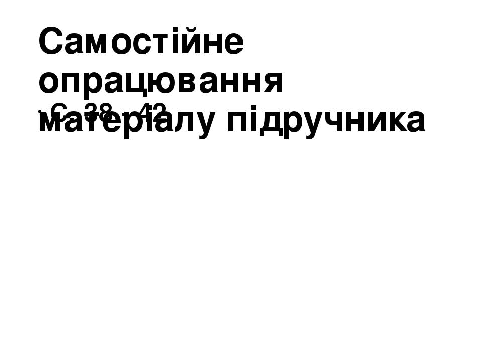 Самостійне опрацювання матеріалу підручника С. 38 - 42