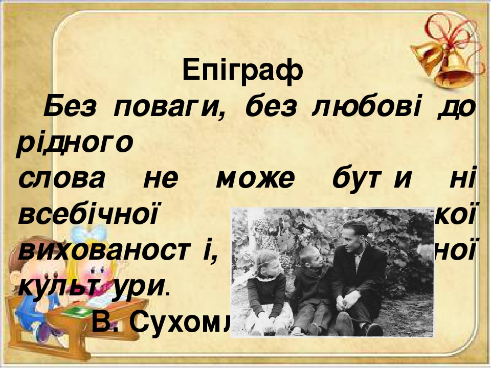 Епіграф Без поваги, без любові до рідного слова не може бути ні всебічної людської вихованості, ні духовної культури. В. Сухомлинський