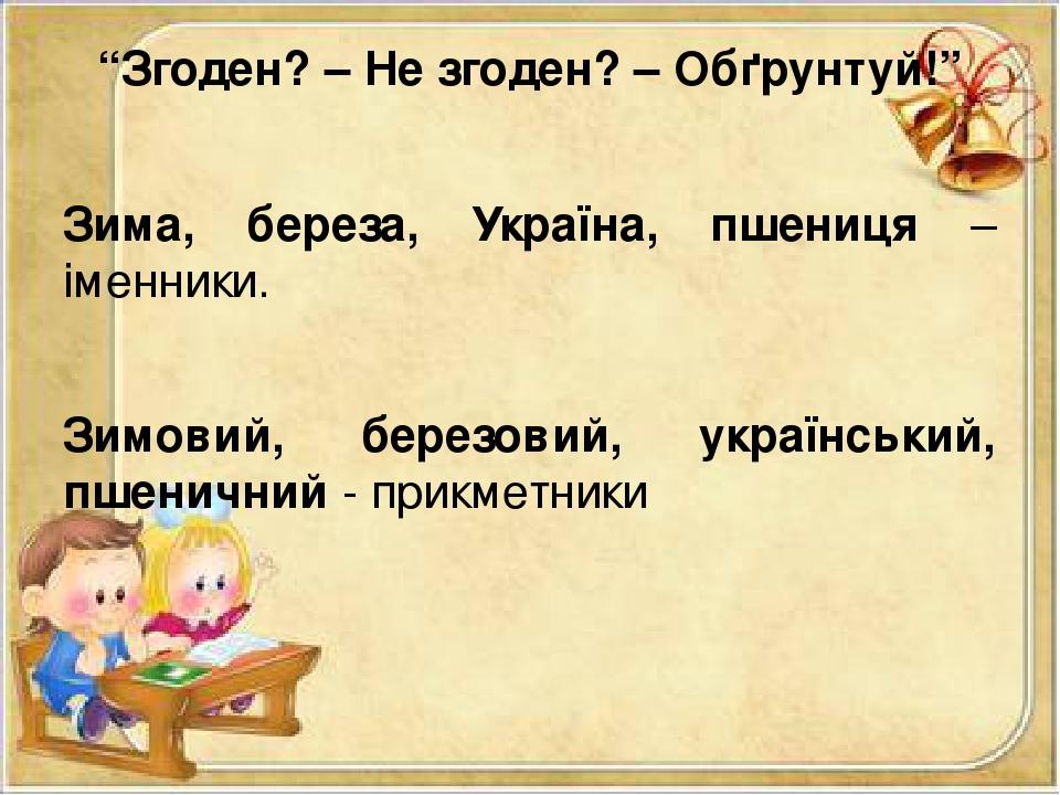 """""""Згоден? – Не згоден? – Обґрунтуй!"""" Зима, береза, Україна, пшениця – іменники. Зимовий, березовий, український, пшеничний - прикметники"""