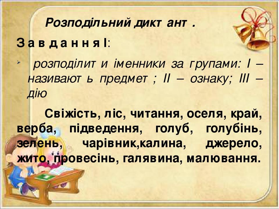 Розподільний диктант. З а в д а н н я І: розподілити іменники за групами: І – називають предмет; ІІ – ознаку; ІІІ – дію Свіжість, ліс, читання, осе...