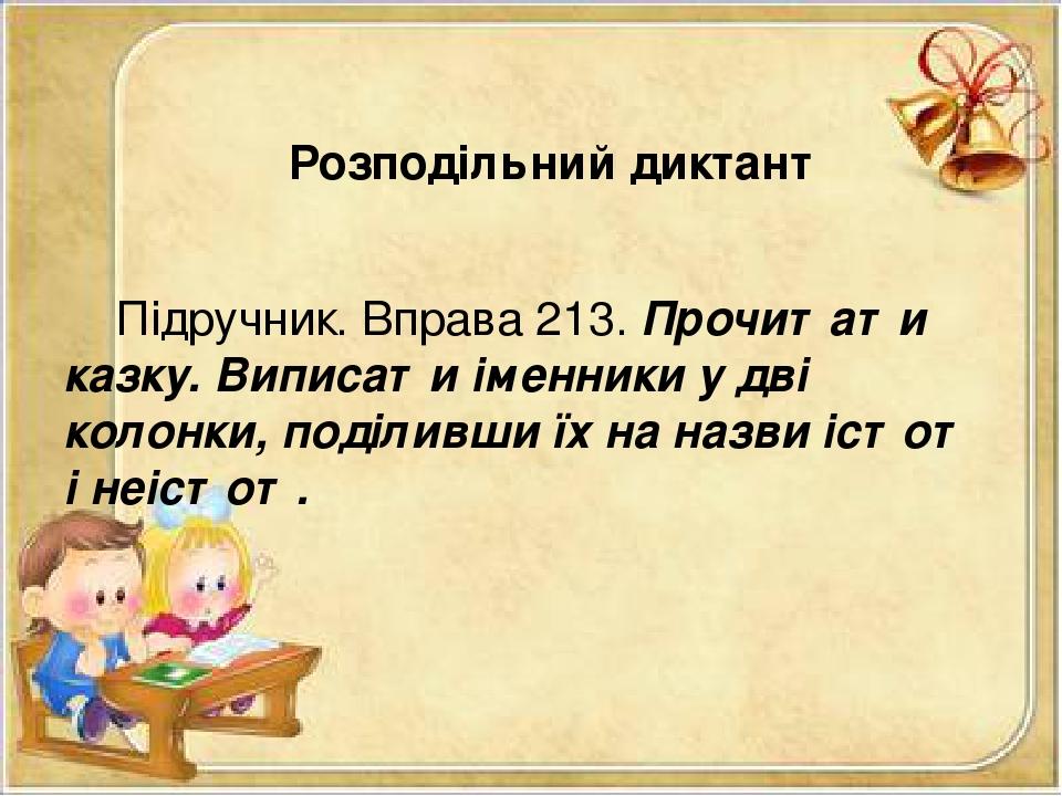 Розподільний диктант Підручник. Вправа 213. Прочитати казку. Виписати іменники у дві колонки, поділивши їх на назви істот і неістот.