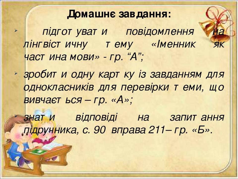 """Домашнє завдання: підготувати повідомлення на лінгвістичну тему «Іменник як частина мови» - гр. """"А""""; зробити одну картку із завданням для однокласн..."""