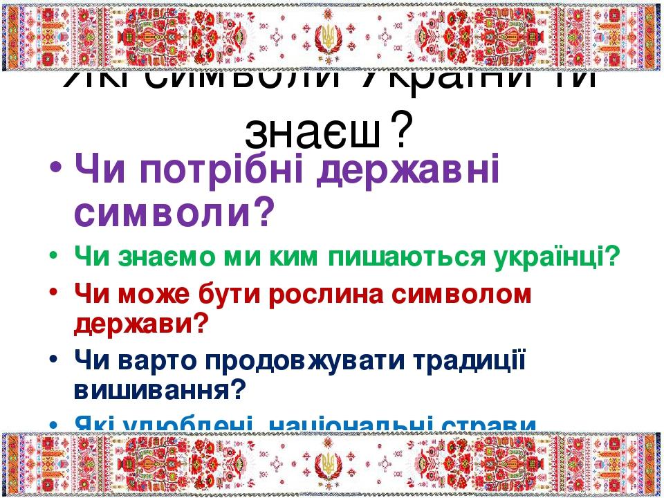 Які символи України ти знаєш? Чи потрібні державні символи? Чи знаємо ми ким пишаються українці? Чи може бути рослина символом держави? Чи варто пр...
