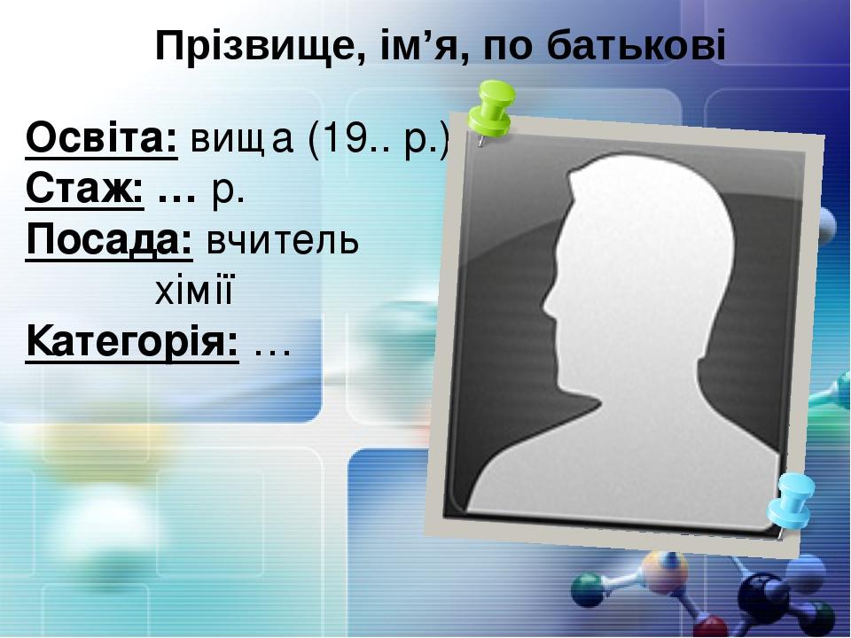 Прізвище, ім'я, по батькові Освіта: вища (19.. р.) Стаж: … р. Посада: вчитель хімії Категорія: …