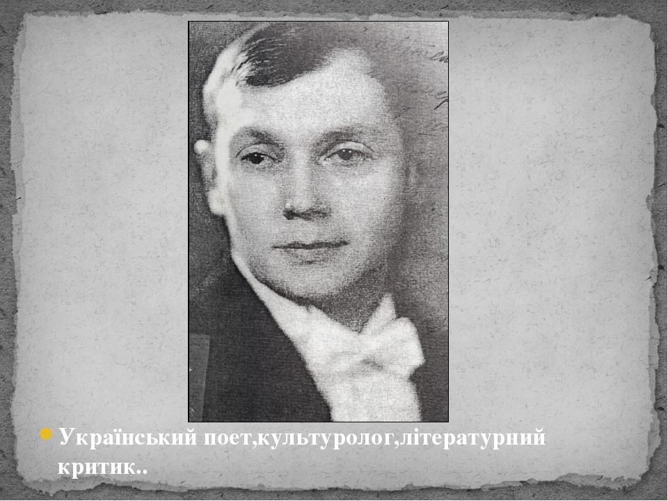 Український поет,культуролог,літературний критик..