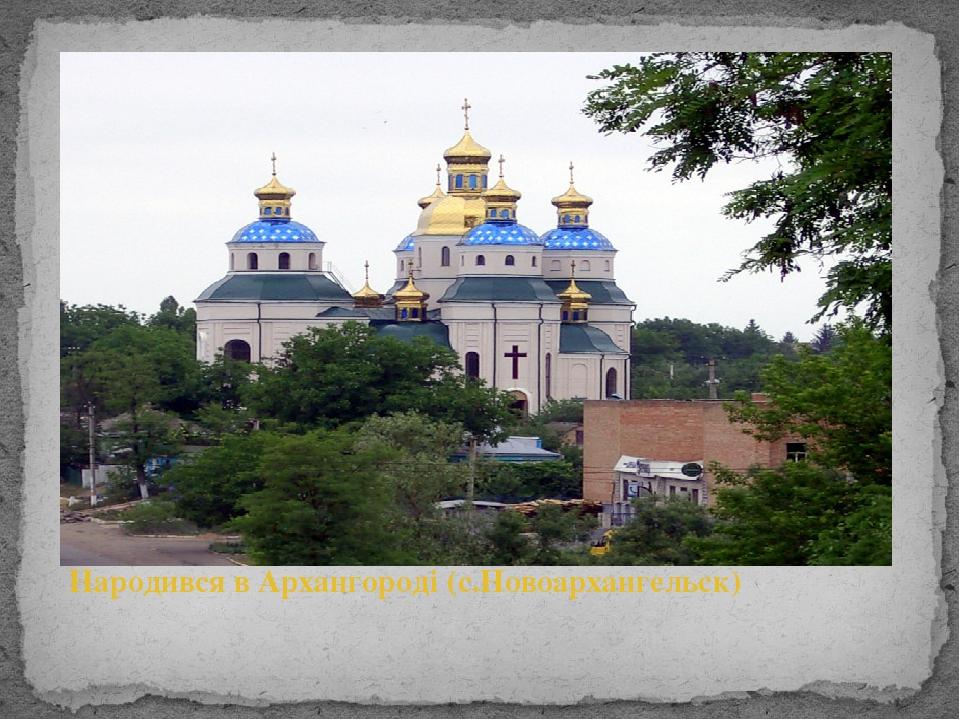 Народився в Архангороді (с.Новоархангельск)