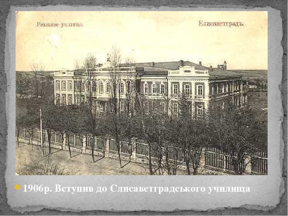 1906р. Вступив до Єлисаветградського училища