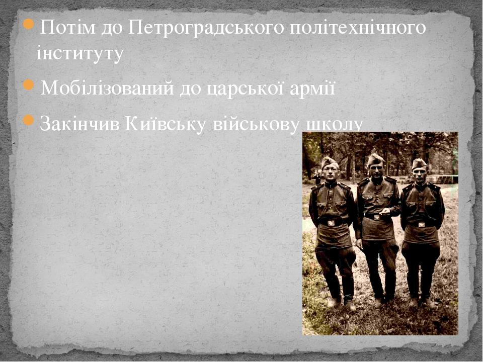 Потім до Петроградського політехнічного інституту Мобілізований до царської армії Закінчив Київську військову школу