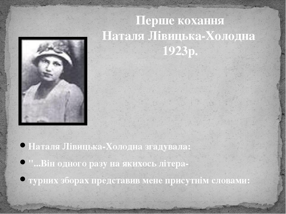 """Наталя Лівицька-Холодна згадувала: """"...Він одного разу на якихось літера- турних зборах представив мене присутнім словами: Перше кохання Наталя Лів..."""