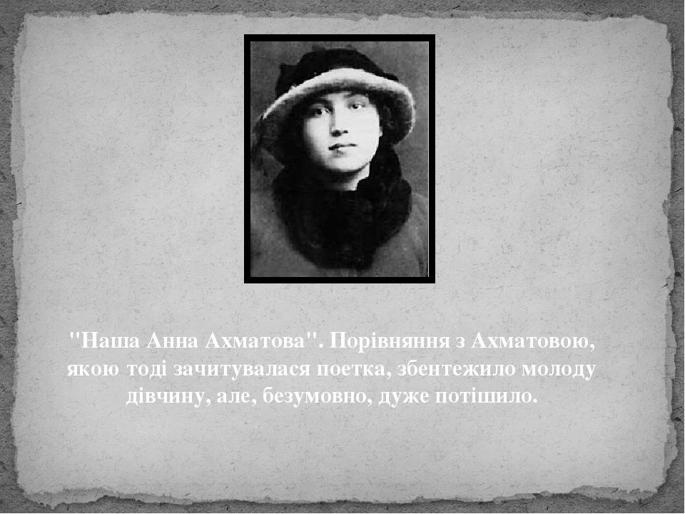 """""""Наша Анна Ахматова"""". Порівняння з Ахматовою, якою тоді зачитувалася поетка, збентежило молоду дівчину, але, безумовно, дуже потішило."""