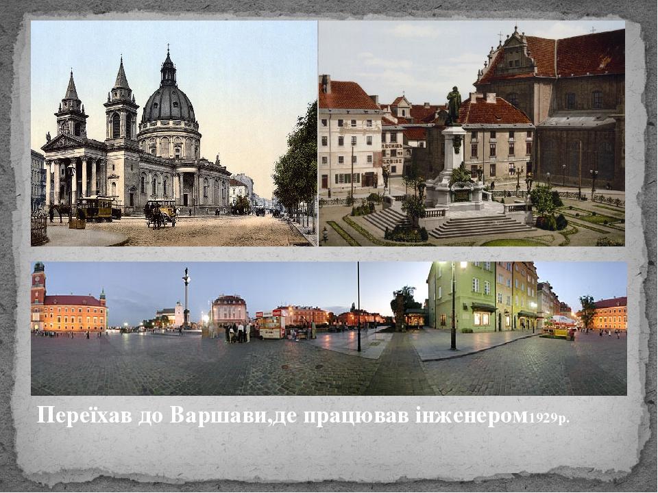 Переїхав до Варшави,де працював інженером1929р.