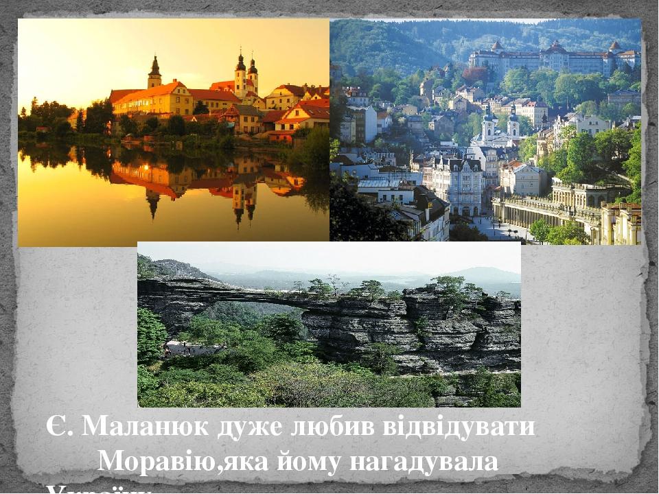 Є. Маланюк дуже любив відвідувати Моравію,яка йому нагадувала Україну…