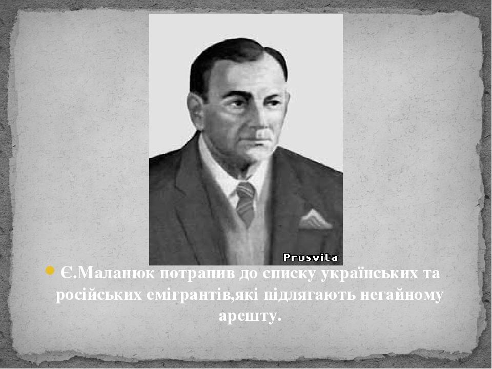 Є.Маланюк потрапив до списку українських та російських емігрантів,які підлягають негайному арешту.