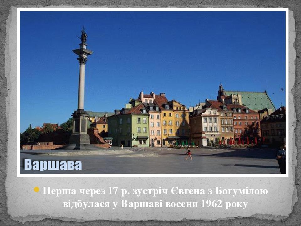 Перша через 17 р. зустріч Євгена з Богумілою відбулася у Варшаві восени 1962 року