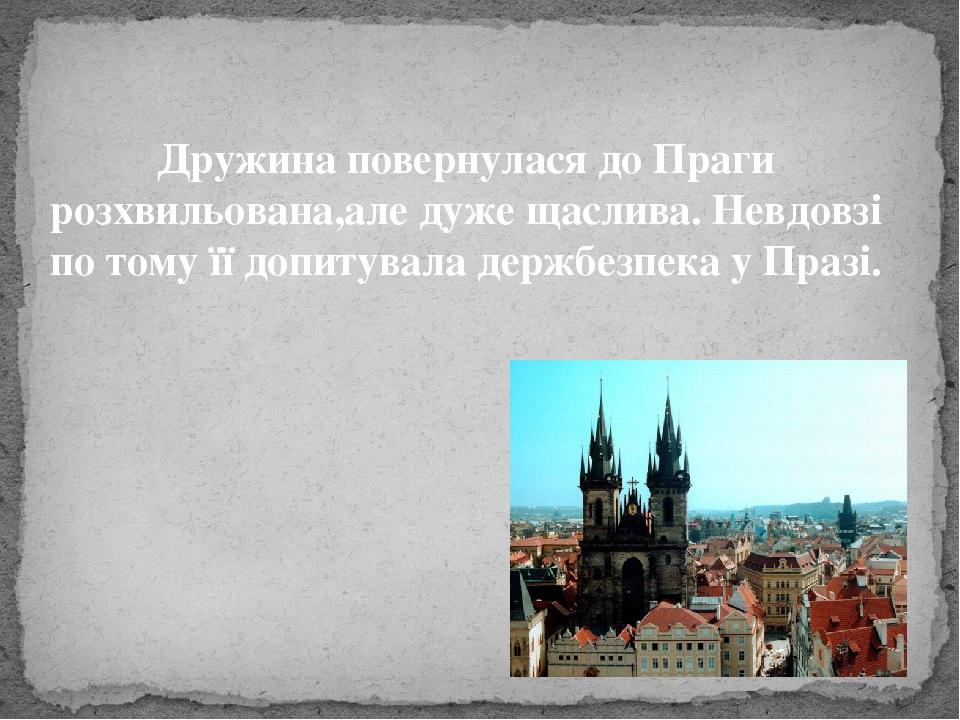 Дружина повернулася до Праги розхвильована,але дуже щаслива. Невдовзі по тому її допитувала держбезпека у Празі.